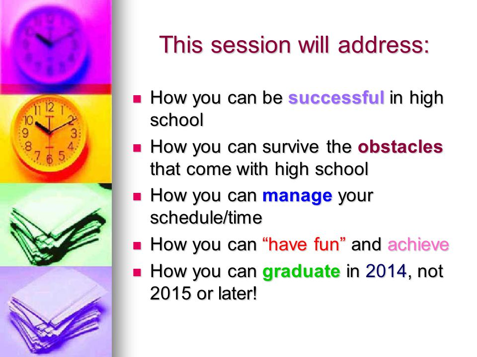 This session will address: How you can be successful in high school How you can be successful in high school How you can survive the obstacles that come with high school How you can survive the obstacles that come with high school How you can manage your schedule/time How you can manage your schedule/time How you can have fun and achieve How you can have fun and achieve How you can graduate in 2014, not 2015 or later.