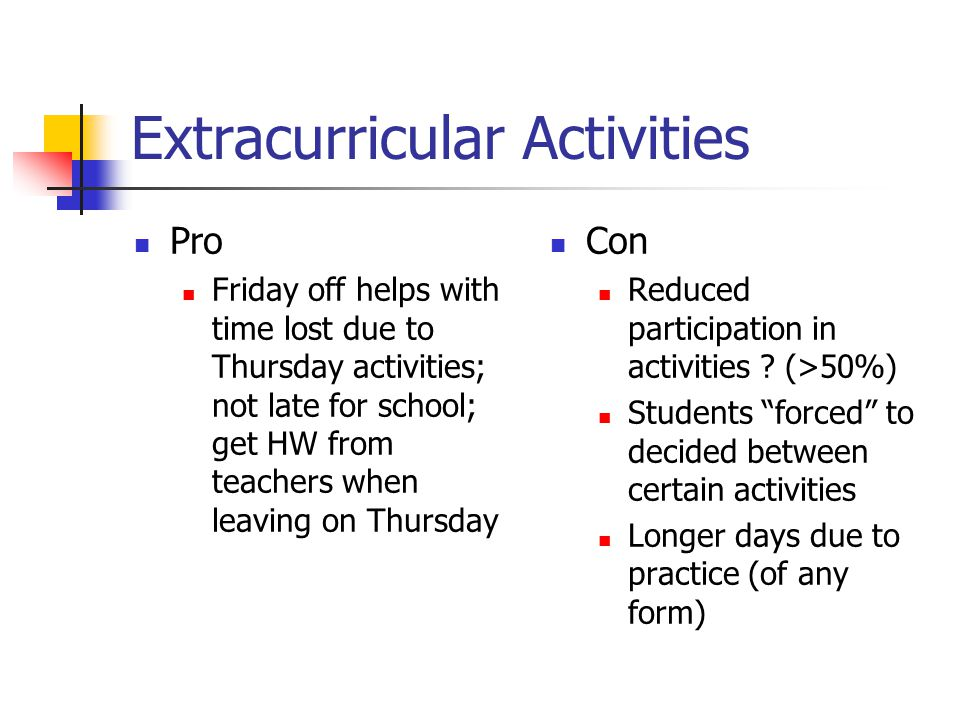 Extracurricular Activities Pro Friday off helps with time lost due to Thursday activities; not late for school; get HW from teachers when leaving on Thursday Con Reduced participation in activities .