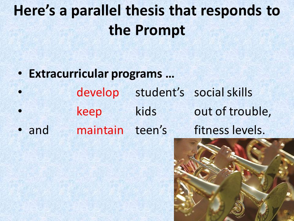 Here's a parallel thesis that responds to the Prompt Extracurricular programs … develop student's social skills keep kids out of trouble, and maintainteen's fitness levels.