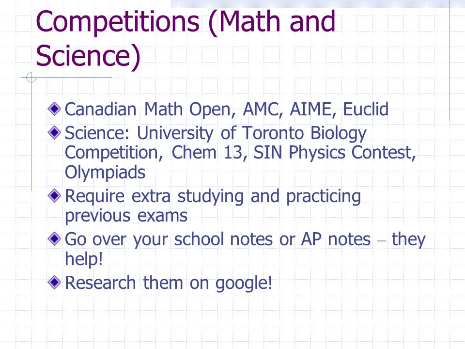 Competitions (Math and Science) Canadian Math Open, AMC, AIME, Euclid Science: University of Toronto Biology Competition, Chem 13, SIN Physics Contest, Olympiads Require extra studying and practicing previous exams Go over your school notes or AP notes – they help.