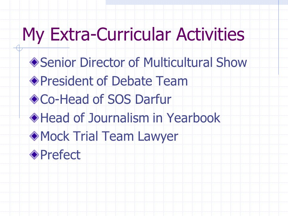 My Extra-Curricular Activities Senior Director of Multicultural Show President of Debate Team Co-Head of SOS Darfur Head of Journalism in Yearbook Mock Trial Team Lawyer Prefect