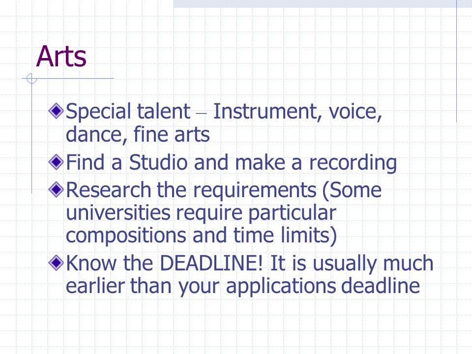 Arts Special talent – Instrument, voice, dance, fine arts Find a Studio and make a recording Research the requirements (Some universities require particular compositions and time limits) Know the DEADLINE.