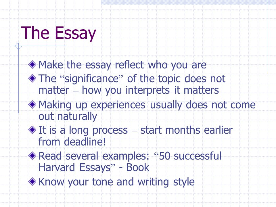 The Essay Make the essay reflect who you are The significance of the topic does not matter – how you interprets it matters Making up experiences usually does not come out naturally It is a long process – start months earlier from deadline.