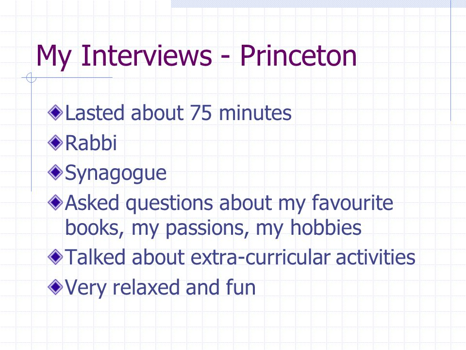 My Interviews - Princeton Lasted about 75 minutes Rabbi Synagogue Asked questions about my favourite books, my passions, my hobbies Talked about extra-curricular activities Very relaxed and fun