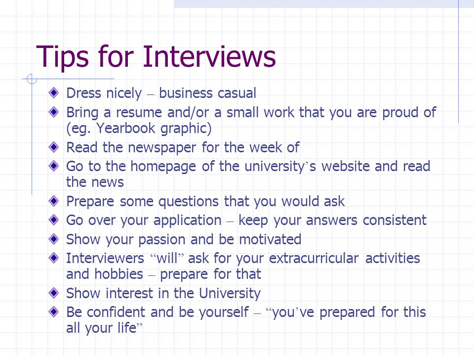 Tips for Interviews Dress nicely – business casual Bring a resume and/or a small work that you are proud of (eg.