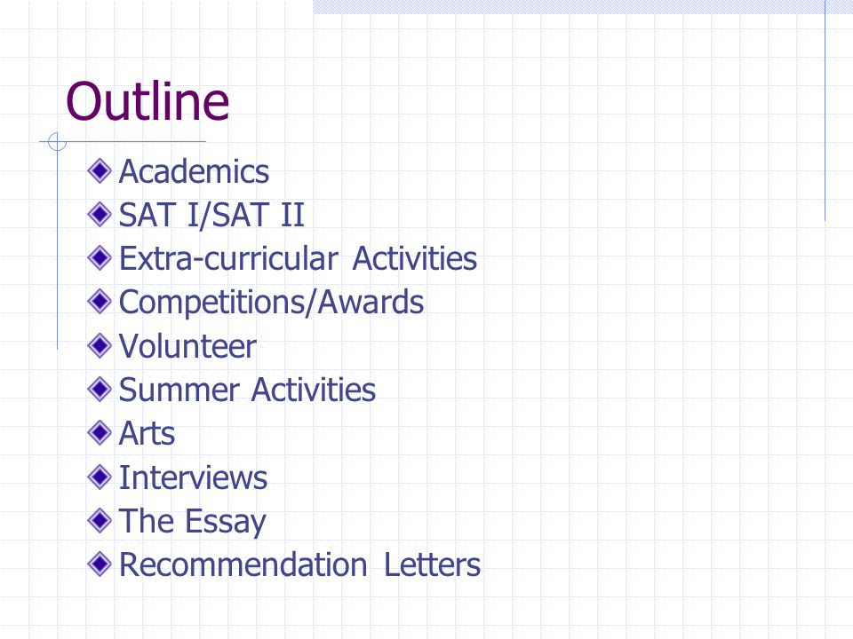 Outline Academics SAT I/SAT II Extra-curricular Activities Competitions/Awards Volunteer Summer Activities Arts Interviews The Essay Recommendation Letters