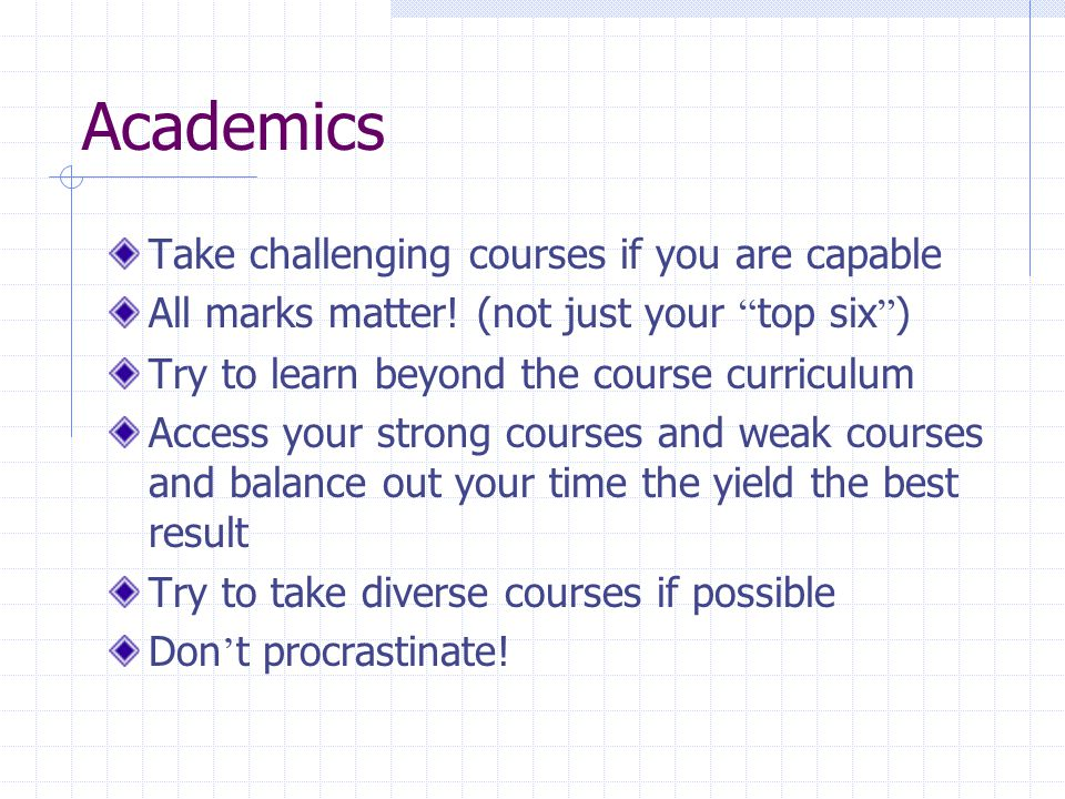 Academics Take challenging courses if you are capable All marks matter.