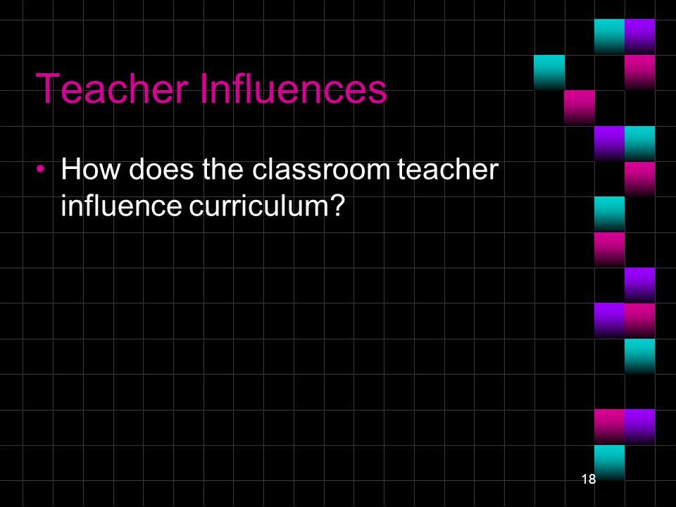 18 Teacher Influences How does the classroom teacher influence curriculum?