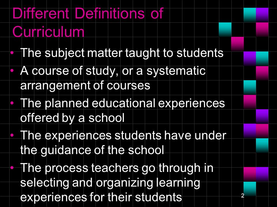 2 Different Definitions of Curriculum The subject matter taught to students A course of study, or a systematic arrangement of courses The planned educational experiences offered by a school The experiences students have under the guidance of the school The process teachers go through in selecting and organizing learning experiences for their students