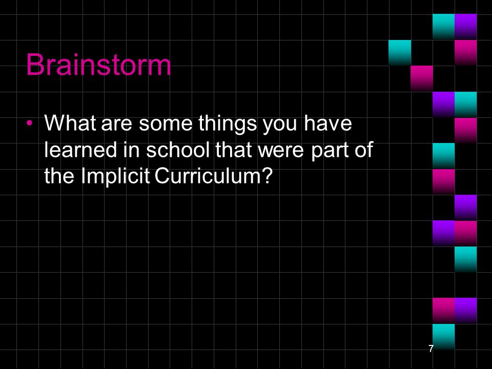 7 Brainstorm What are some things you have learned in school that were part of the Implicit Curriculum