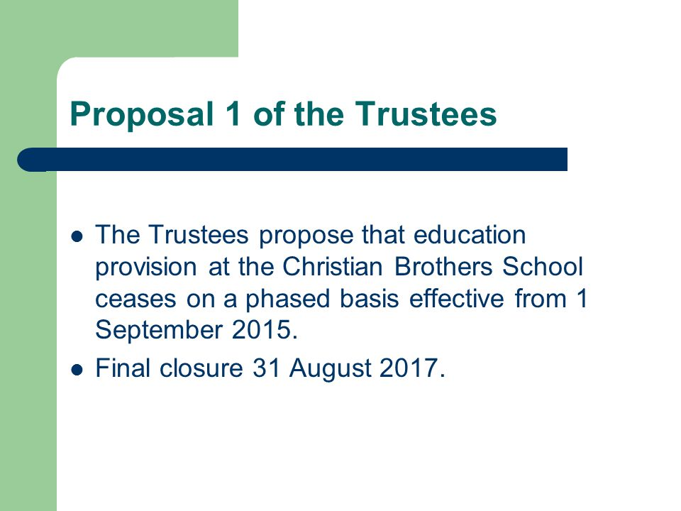 Proposal 1 of the Trustees The Trustees propose that education provision at the Christian Brothers School ceases on a phased basis effective from 1 Se
