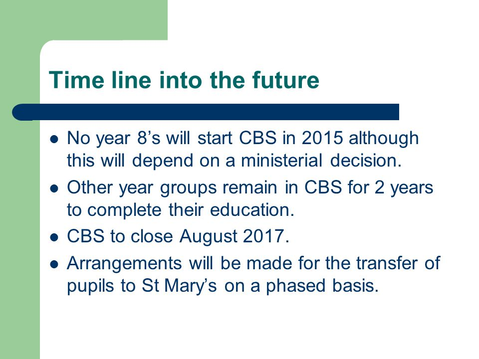 Time line into the future No year 8's will start CBS in 2015 although this will depend on a ministerial decision. Other year groups remain in CBS for