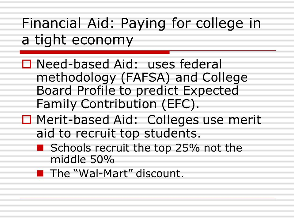 Financial Aid: Paying for college in a tight economy  Need-based Aid: uses federal methodology (FAFSA) and College Board Profile to predict Expected Family Contribution (EFC).