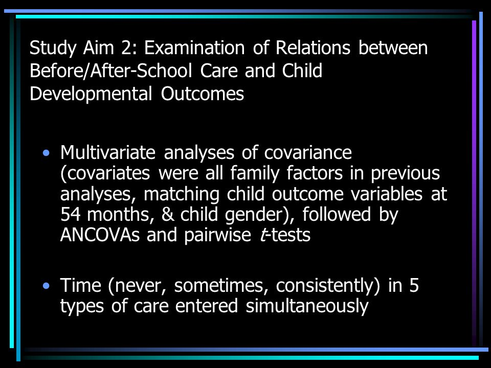 Study Aim 2: Examination of Relations between Before/After-School Care and Child Developmental Outcomes Multivariate analyses of covariance (covariates were all family factors in previous analyses, matching child outcome variables at 54 months, & child gender), followed by ANCOVAs and pairwise t-tests Time (never, sometimes, consistently) in 5 types of care entered simultaneously