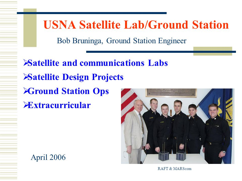 USNA Satellite Lab/Ground Station  Satellite and communications Labs  Satellite Design Projects  Ground Station Ops  Extracurricular Bob Bruninga, Ground Station Engineer April 2006 RAFT & MARScom