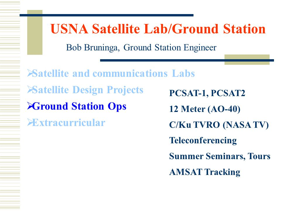 USNA Satellite Lab/Ground Station  Satellite and communications Labs  Satellite Design Projects  Ground Station Ops  Extracurricular Bob Bruninga, Ground Station Engineer PCSAT-1, PCSAT2 12 Meter (AO-40) C/Ku TVRO (NASA TV) Teleconferencing Summer Seminars, Tours AMSAT Tracking