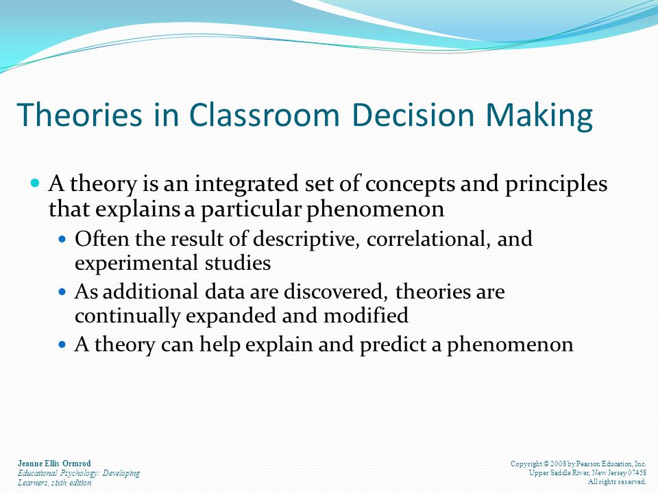 Theories in Classroom Decision Making A theory is an integrated set of concepts and principles that explains a particular phenomenon Often the result of descriptive, correlational, and experimental studies As additional data are discovered, theories are continually expanded and modified A theory can help explain and predict a phenomenon Jeanne Ellis Ormrod Educational Psychology: Developing Learners, sixth edition Copyright © 2008 by Pearson Education, Inc.
