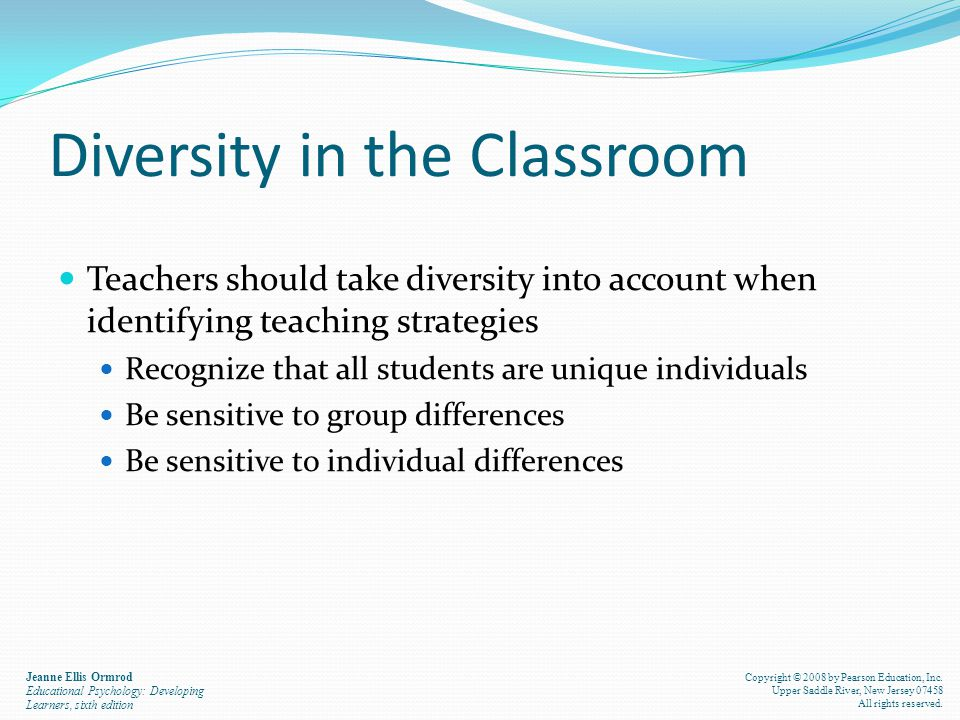 Diversity in the Classroom Teachers should take diversity into account when identifying teaching strategies Recognize that all students are unique individuals Be sensitive to group differences Be sensitive to individual differences Jeanne Ellis Ormrod Educational Psychology: Developing Learners, sixth edition Copyright © 2008 by Pearson Education, Inc.