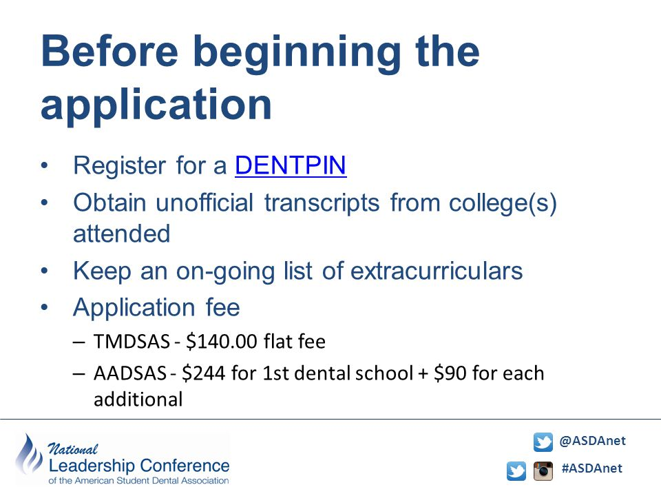 #ASDAnet @ASDAnet Before beginning the application Register for a DENTPINDENTPIN Obtain unofficial transcripts from college(s) attended Keep an on-going list of extracurriculars Application fee – TMDSAS - $140.00 flat fee – AADSAS - $244 for 1st dental school + $90 for each additional