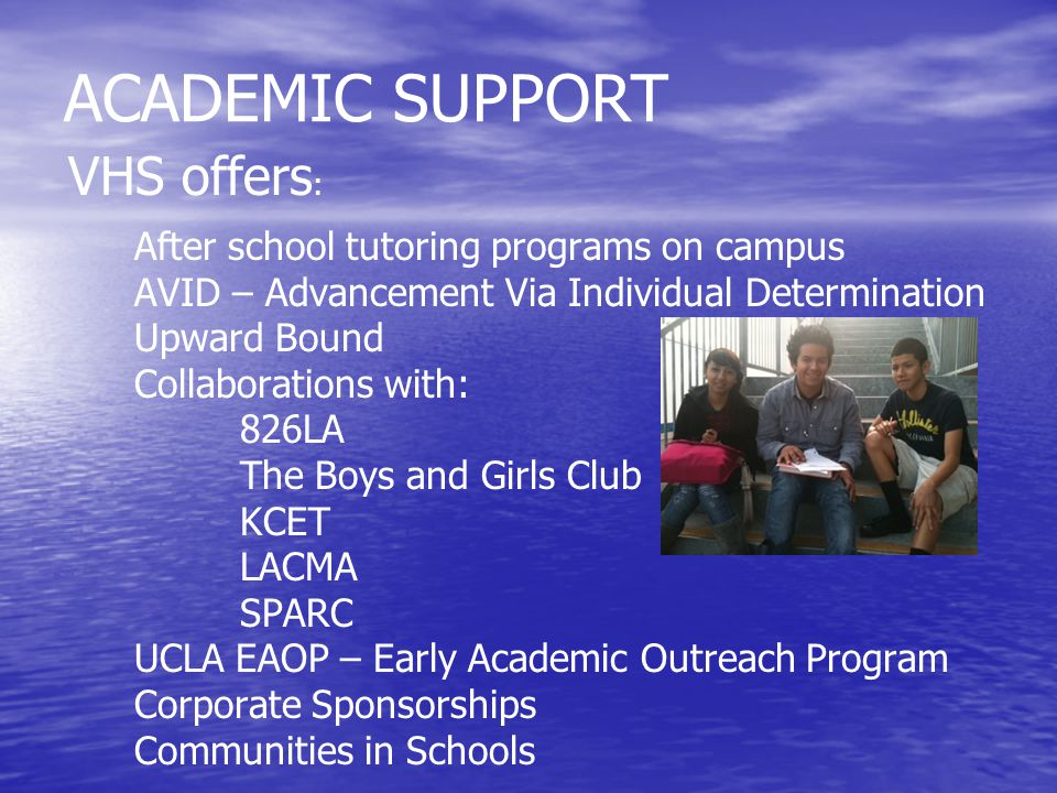 ACADEMIC SUPPORT VHS offers : After school tutoring programs on campus AVID – Advancement Via Individual Determination Upward Bound Collaborations with: 826LA The Boys and Girls Club KCET LACMA SPARC UCLA EAOP – Early Academic Outreach Program Corporate Sponsorships Communities in Schools