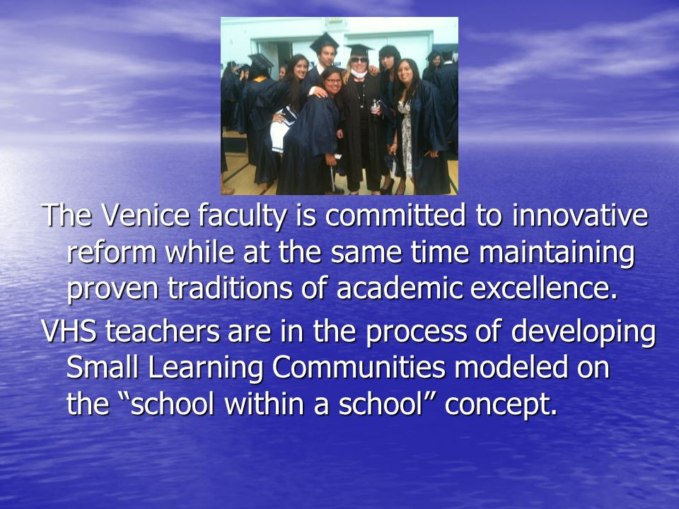 The Venice faculty is committed to innovative reform while at the same time maintaining proven traditions of academic excellence.