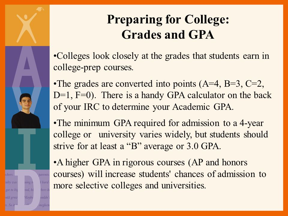 Preparing for College: Grades and GPA Colleges look closely at the grades that students earn in college-prep courses.