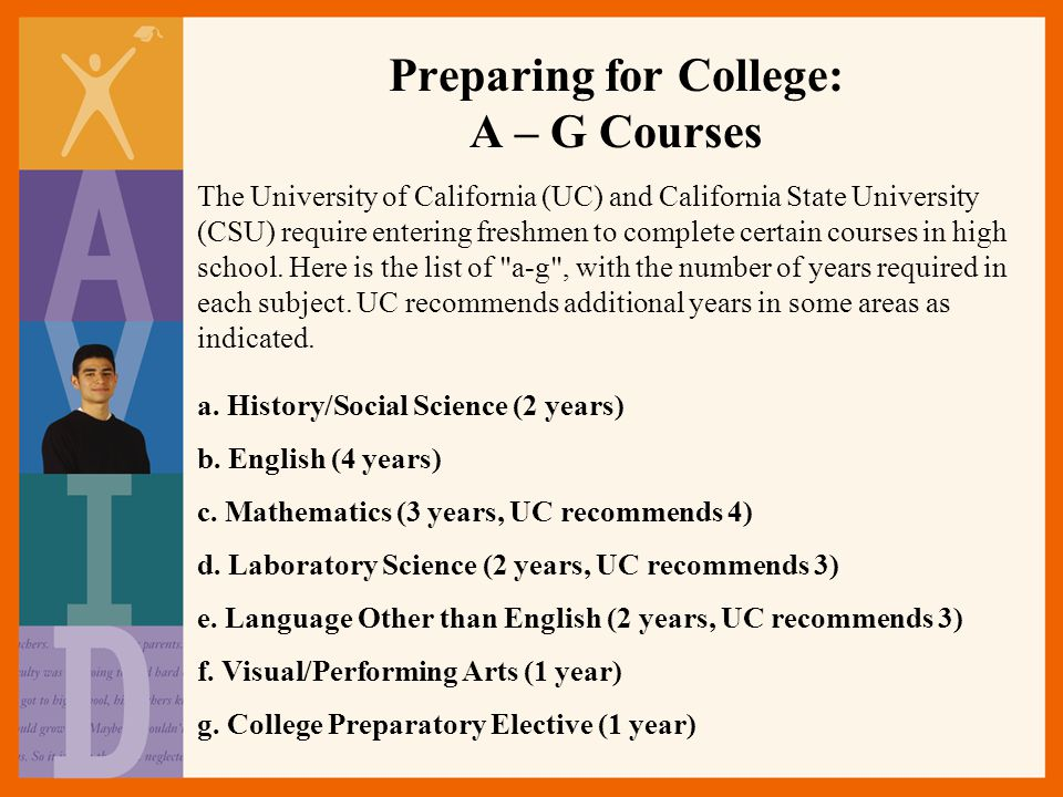 Preparing for College: A – G Courses The University of California (UC) and California State University (CSU) require entering freshmen to complete certain courses in high school.
