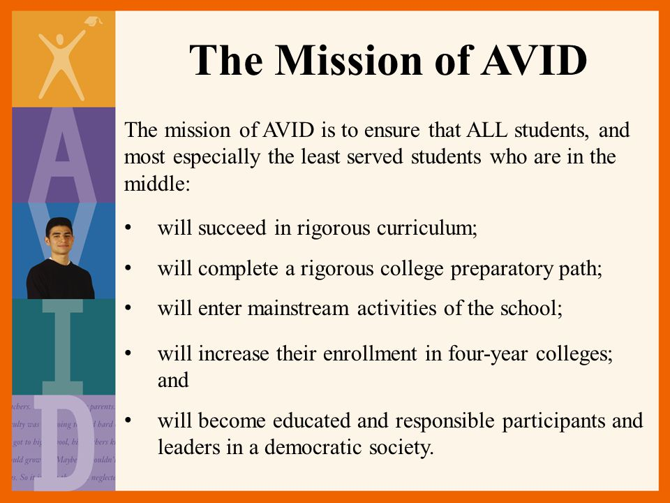The Mission of AVID The mission of AVID is to ensure that ALL students, and most especially the least served students who are in the middle: will succeed in rigorous curriculum; will complete a rigorous college preparatory path; will enter mainstream activities of the school; will increase their enrollment in four-year colleges; and will become educated and responsible participants and leaders in a democratic society.