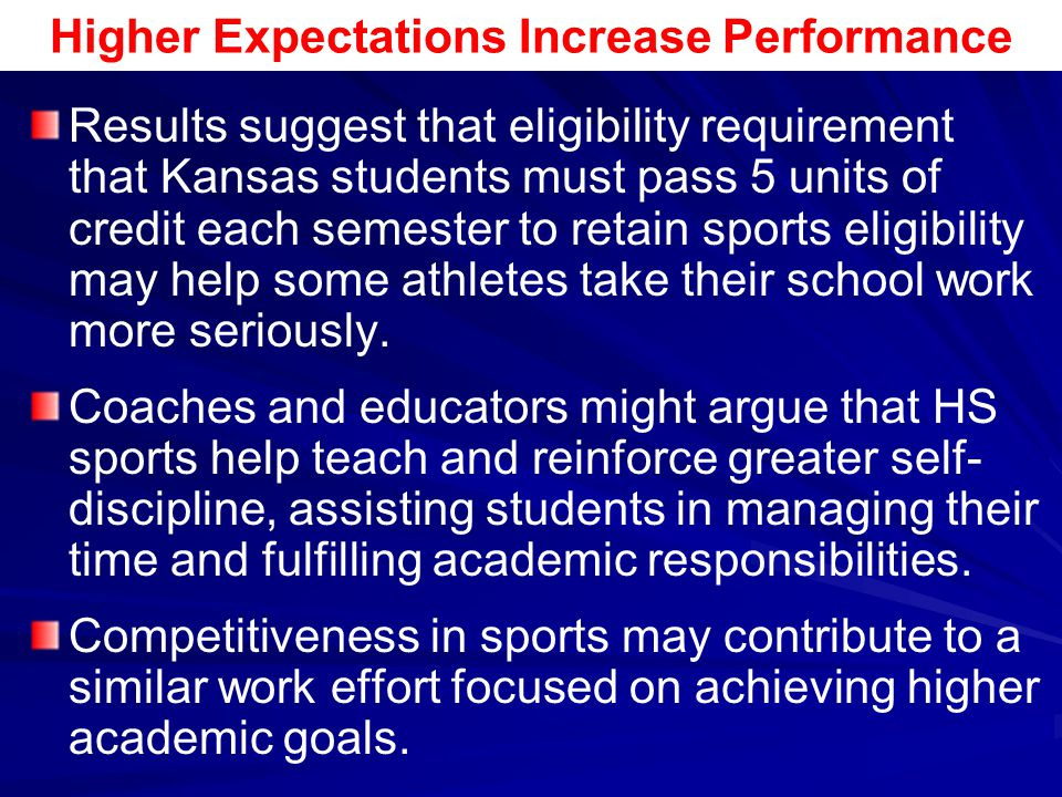 Higher Expectations Increase Performance Results suggest that eligibility requirement that Kansas students must pass 5 units of credit each semester t