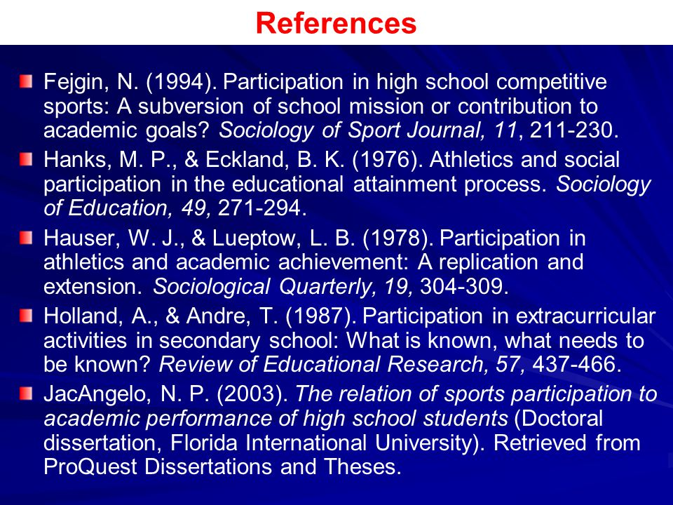 References Fejgin, N. (1994). Participation in high school competitive sports: A subversion of school mission or contribution to academic goals? Socio