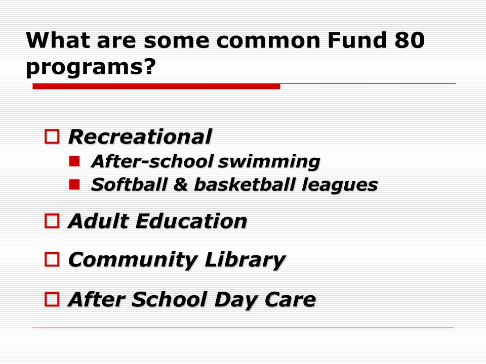 What are some common Fund 80 programs?  Recreational After-school swimming After-school swimming Softball & basketball leagues Softball & basketball