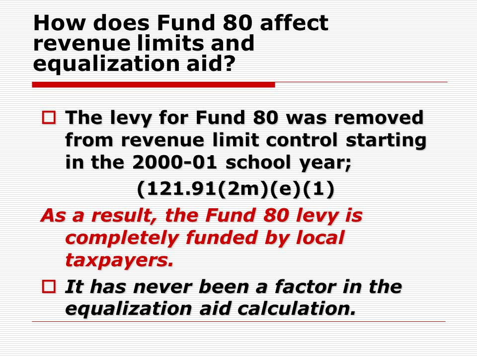  The levy for Fund 80 was removed from revenue limit control starting in the 2000-01 school year; (121.91(2m)(e)(1) As a result, the Fund 80 levy is completely funded by local taxpayers.