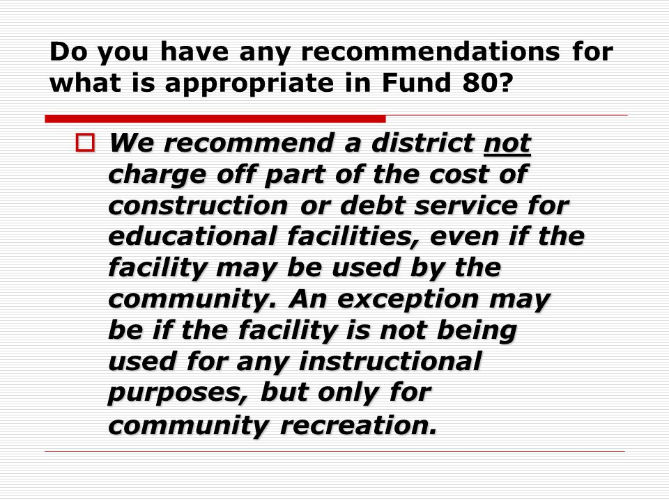 Do you have any recommendations for what is appropriate in Fund 80?  We recommend a district not charge off part of the cost of construction or debt