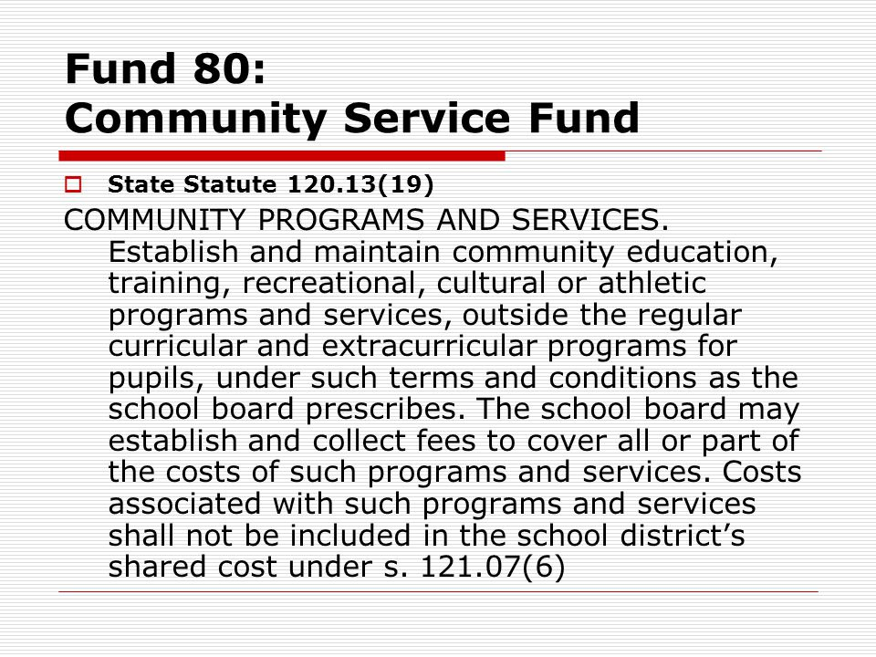 Fund 80: Community Service Fund  State Statute 120.13(19) COMMUNITY PROGRAMS AND SERVICES. Establish and maintain community education, training, recr