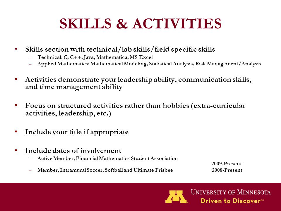 SKILLS & ACTIVITIES Skills section with technical/lab skills/field specific skills –Technical: C, C++, Java, Mathematica, MS Excel –Applied Mathematic
