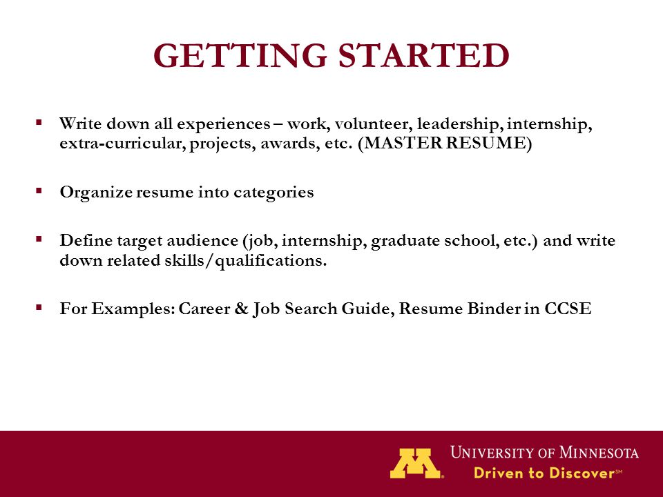 GETTING STARTED  Write down all experiences – work, volunteer, leadership, internship, extra-curricular, projects, awards, etc. (MASTER RESUME)  Org