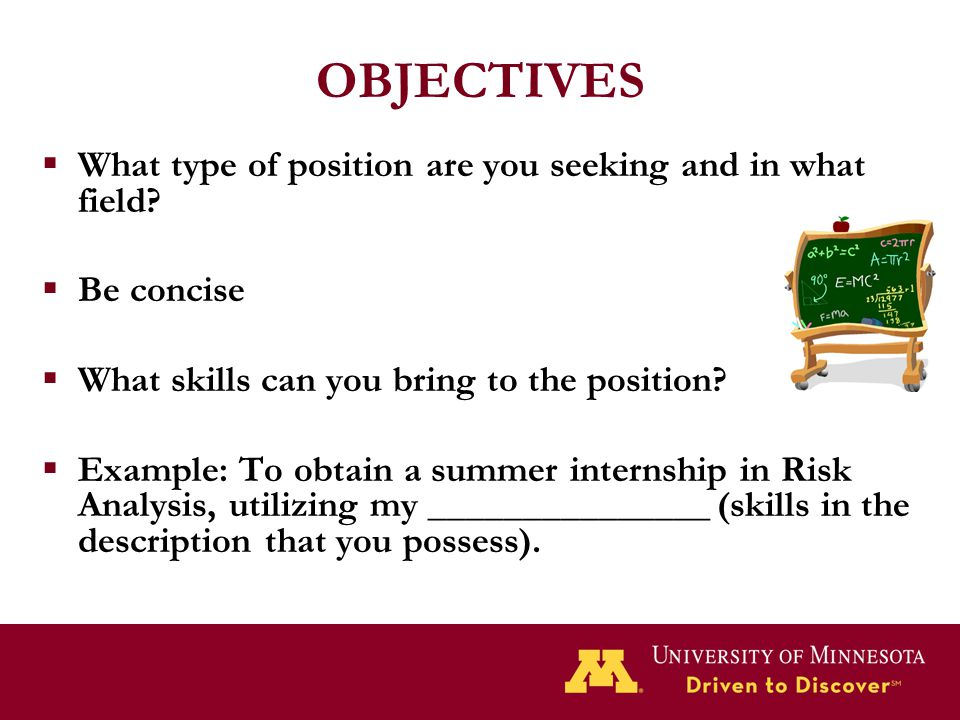 OBJECTIVES  What type of position are you seeking and in what field?  Be concise  What skills can you bring to the position?  Example: To obtain a