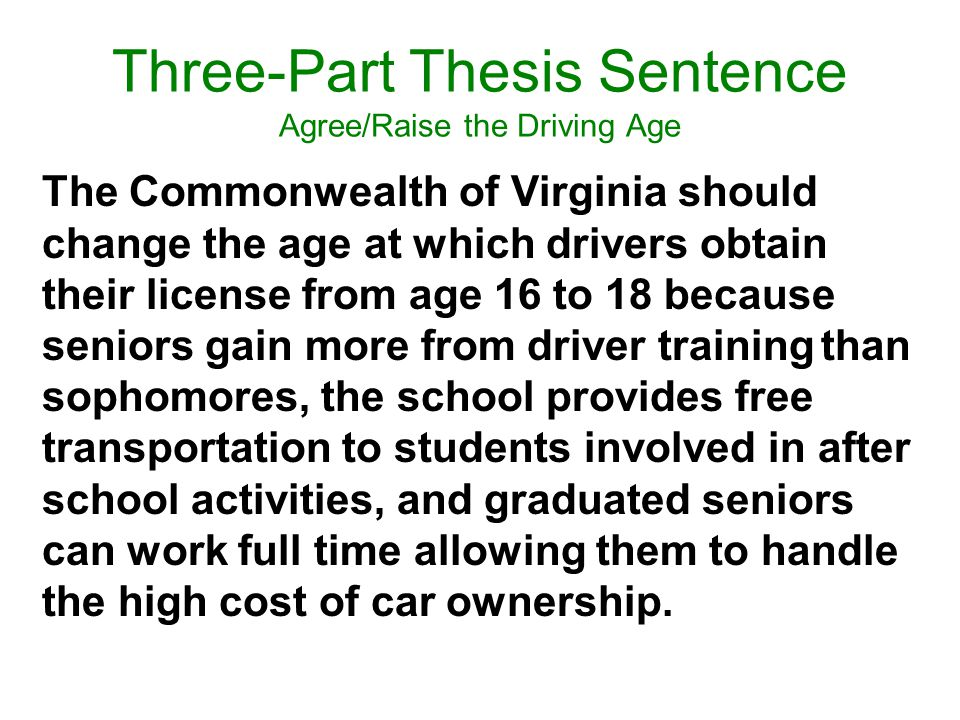 Three-Part Thesis Sentence Agree/Raise the Driving Age The Commonwealth of Virginia should change the age at which drivers obtain their license from age 16 to 18 because seniors gain more from driver training than sophomores, the school provides free transportation to students involved in after school activities, and graduated seniors can work full time allowing them to handle the high cost of car ownership.