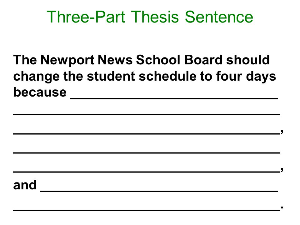 Three-Part Thesis Sentence The Newport News School Board should change the student schedule to four days because ____________________________ ____________________________________ ____________________________________, ____________________________________ ____________________________________, and ________________________________ ____________________________________.