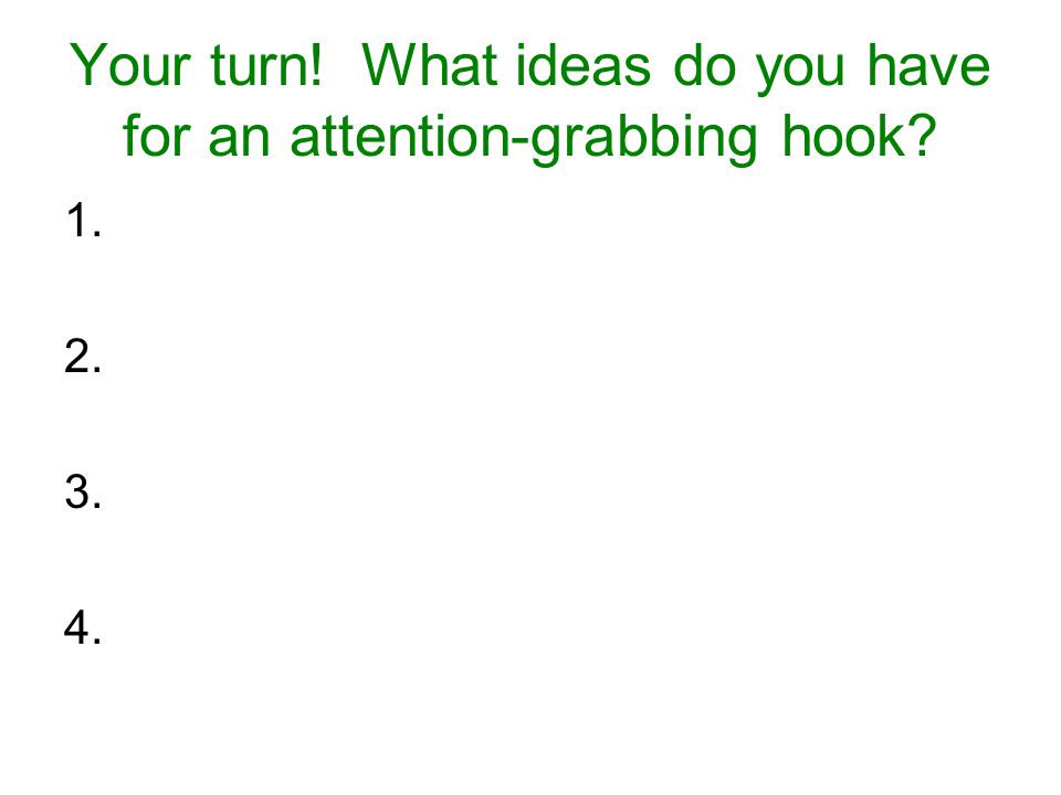 Your turn! What ideas do you have for an attention-grabbing hook? 1. 2. 3. 4.