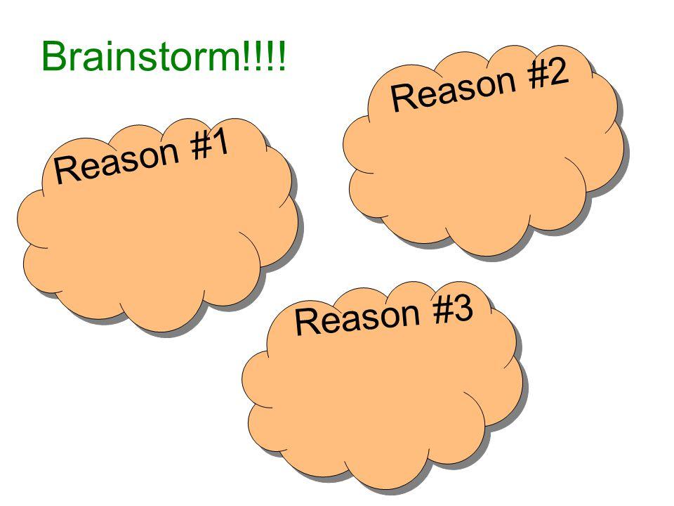 Brainstorm!!!! Reason #1 Reason #2 Reason #3
