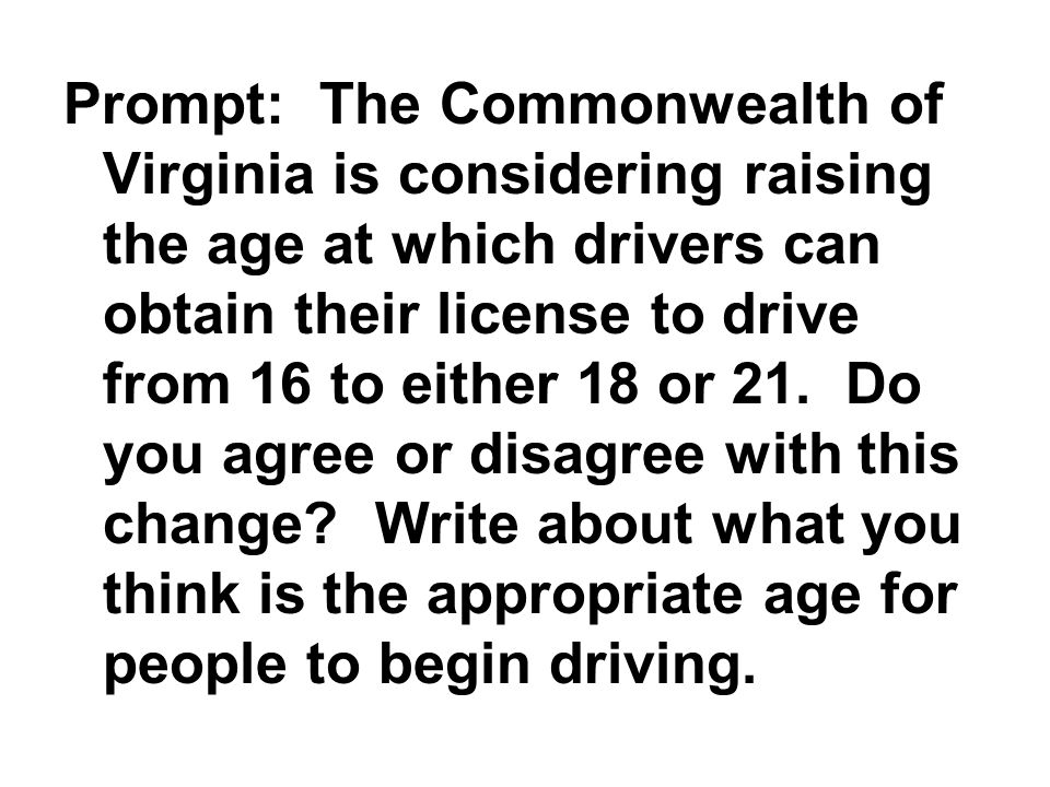 Prompt: The Commonwealth of Virginia is considering raising the age at which drivers can obtain their license to drive from 16 to either 18 or 21.