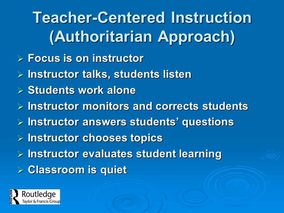 Teacher-Centered Instruction (Authoritarian Approach)  Focus is on instructor  Instructor talks, students listen  Students work alone  Instructor