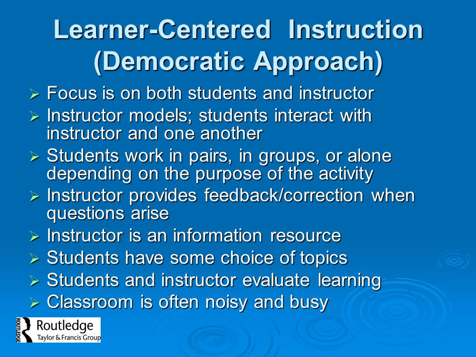 Learner-Centered Instruction (Democratic Approach)  Focus is on both students and instructor  Instructor models; students interact with instructor a