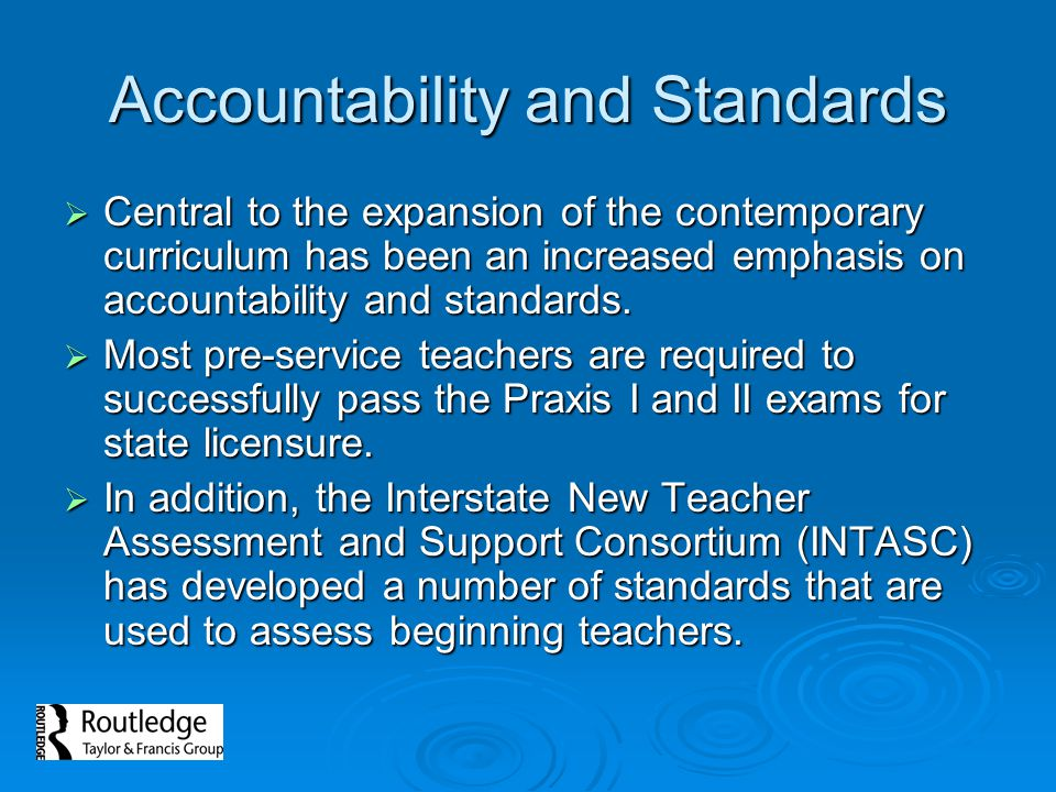 Accountability and Standards  Central to the expansion of the contemporary curriculum has been an increased emphasis on accountability and standards.