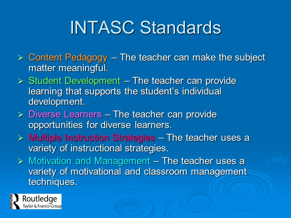 INTASC Standards  Content Pedagogy – The teacher can make the subject matter meaningful.  Student Development – The teacher can provide learning tha