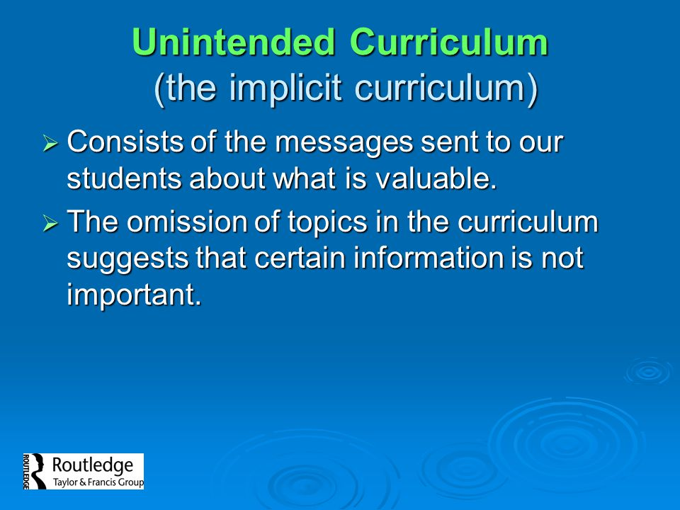 Unintended Curriculum (the implicit curriculum)  Consists of the messages sent to our students about what is valuable.  The omission of topics in th