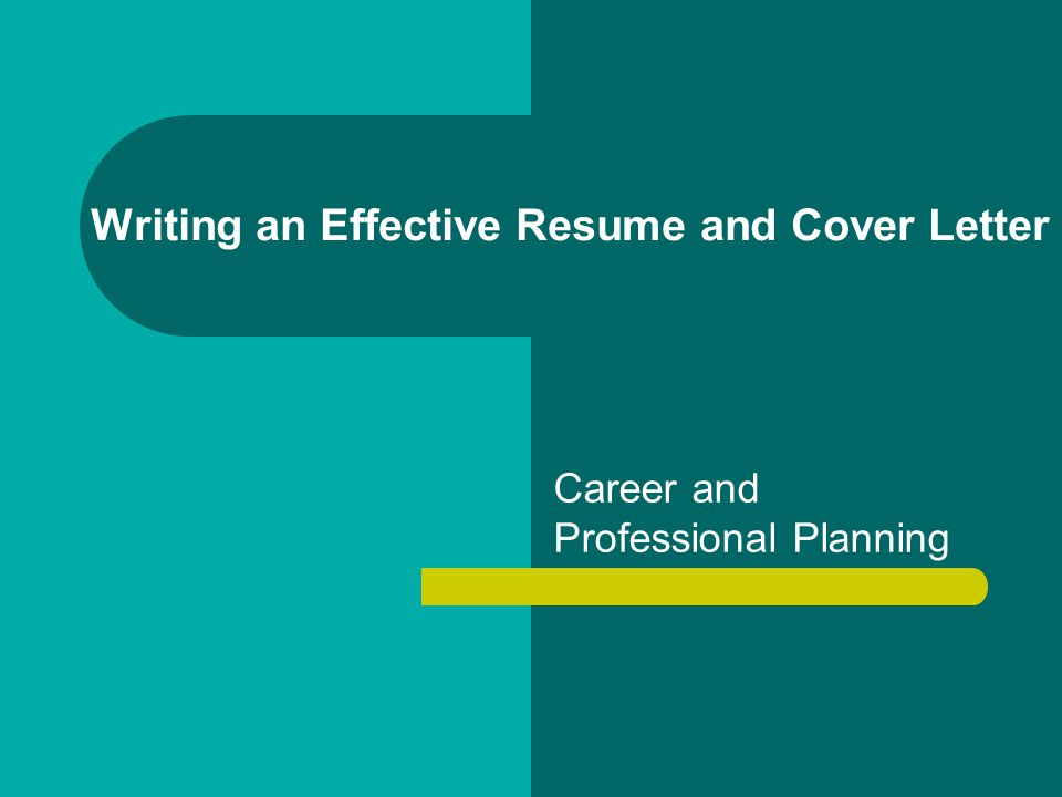 Writing an Effective Resume and Cover Letter Career and Professional Planning