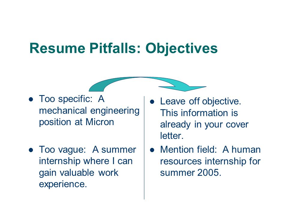Resume Pitfalls: Objectives Too specific: A mechanical engineering position at Micron Too vague: A summer internship where I can gain valuable work experience.