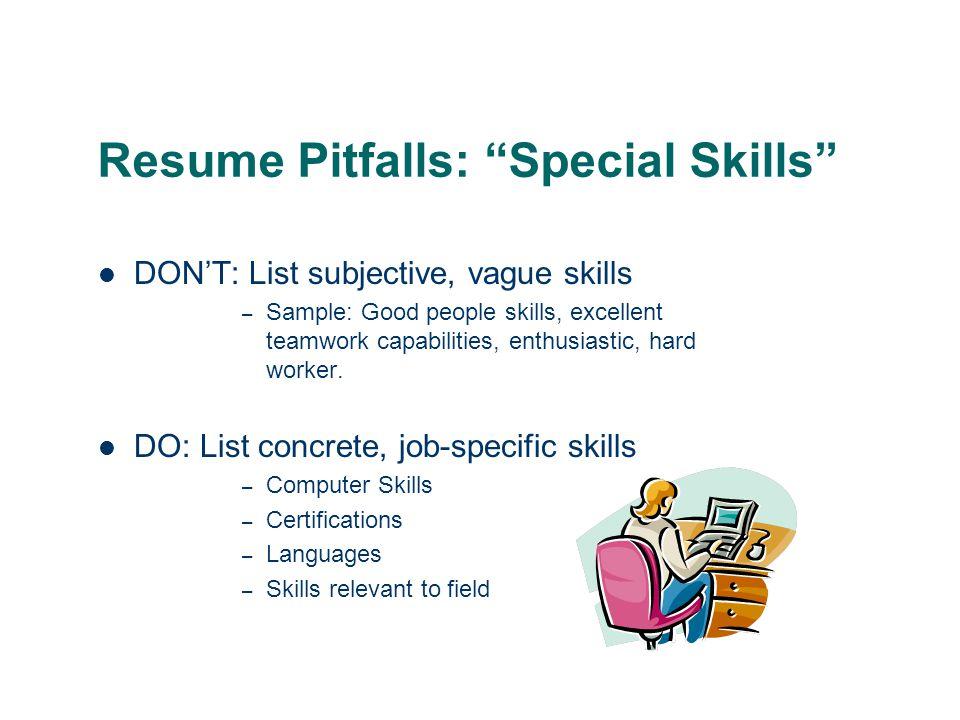 Resume Pitfalls: Special Skills DON'T: List subjective, vague skills – Sample: Good people skills, excellent teamwork capabilities, enthusiastic, hard worker.